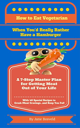 How to Eat Vegetarian When You'd Really Rather Have a Hamburger: A 7-Step Master Plan for Getting...