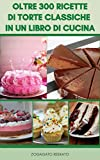 oltre 300 ricette di torte classiche in un libro di cucina : torte al cioccolato, meringhe, torte per feste, cheesecakes, biscotti, torte di famiglia, , torte continentali, torte senza cottura