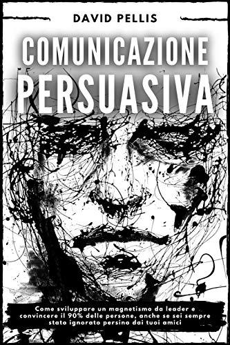 Comunicazione Persuasiva: Come sviluppare un magnetismo da leader e convincere il 90% delle persone, anche se sei sempre stato ignorato persino dai tuoi amici