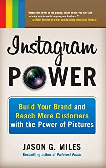 Instagram Power: Build Your Brand and Reach More Customers with the Power of Pictures by [Jason G. Miles]