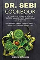 Dr. Sebi Cookbook: A Collection of Easy & Healthy Recipes: Alkaline Plant-Based Meals and Smoothies + All Friendly Food to Herpes, Diabetes, Blood Pressure and Weight Loss