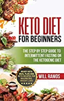 Keto Diet For Beginners: The Step By Step Guide To Intermittent Fasting On The Ketogenic Diet: Ready Keto Meal Plan and Keto Recipes For Maximizing Weight Loss: The Step By Step Guide To Intermittent Fasting On The Ketogenic Diet:: The Step By Step Gui