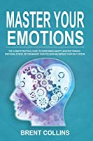 Master Your Emotions: The Ultimate Practical Guide to Overcoming Anxiety, Negative Thinking, Emotional Stress, Better Manage Your Feelings and Improving Your Self-Esteem