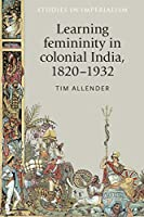 Learning Femininity in Colonial India, 1820–1932 (Studies in Imperialism)