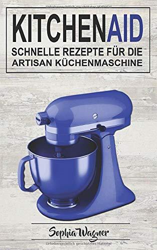 Kitchen Aid: Schnelle Rezepte Für Die Artisan Küchenmaschine