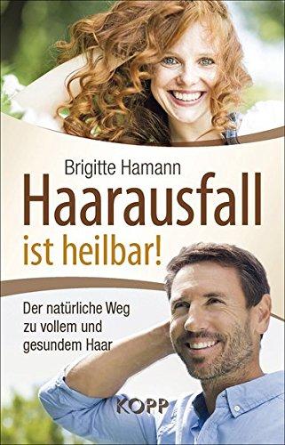 Haarausfall ist heilbar!: Der natürliche Weg zu vollem und gesundem Haar
