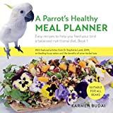 A Parrot's Healthy Meal Planner: Easy Recipes to Help You Feed Your Bird a Balanced Nutritional Diet (Book)