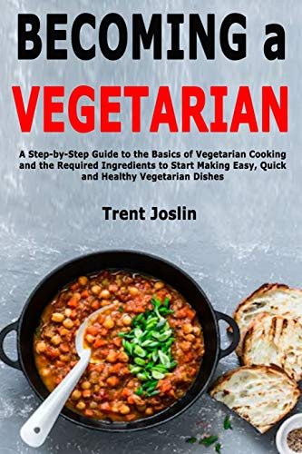 Becoming a Vegetarian: A Step-by-Step Guide to the Basics of Vegetarian Cooking and the Required Ingredients to Start Making Easy, Quick and Healthy Vegetarian Dishes