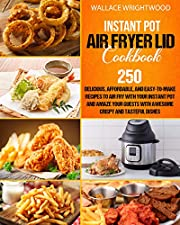 Instant Pot Air Fryer Lid Cookbook: 250 Delicious, Affordable, And Easy-To-Make Recipes To Air Fry With Your Instant Pot And Amaze Your Guests With Awesome Crispy And Tasteful Dishes