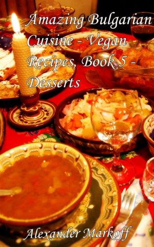 Amazing Bulgarian Cuisine - Vegan Recipes, Book 5 - Desserts