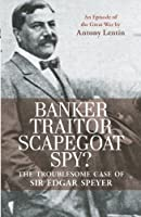 Banker, Traitor, Scapegoat, Spy?: The Troublesome Case of Sir Edgar Speyer: An Episode of The Great War