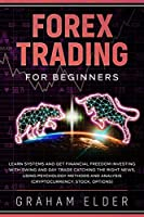 Forex Trading for Beginners: Simple Strategies to Learn Basics Systems to Find the Way to Investing in Cryptocurrency Get Your Financial Freedom Catching the Right News Using Methods and Analysis