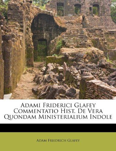 Adami Friderici Glafey Commentatio Hist. de Vera Quondam Ministerialium Indole