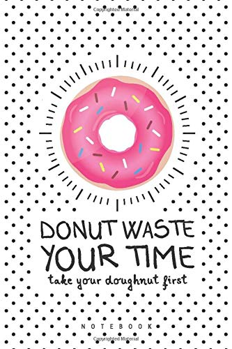 """DONUT WASTE YOUR TIME take your doughnut first: Funny Notebook For Writing 