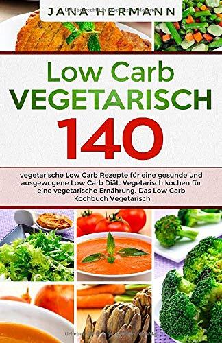 Low Carb Vegetarisch: 140 vegetarische Low Carb Rezepte für eine gesunde und ausgewogene Low Carb Diät. Vegetarisch kochen für eine vegetarische Ernährung. Das Low Carb Kochbuch Vegetarisch.