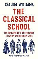 The Classical School: The Turbulent Birth of Economics in Twenty Extraordinary Lives