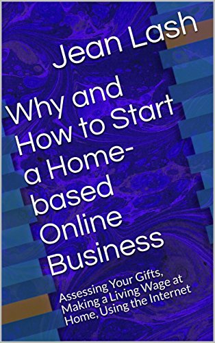 Why and How to Start a Home-based Online Business: Assessing Your Gifts, Making a Living Wage at Home, Using the Internet (English Edition)