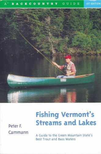 Fishing Vermont's Streams and Lakes: A Guide to the Green Mountain State's Best Trout and Bass Waters (Backcountry Guides)