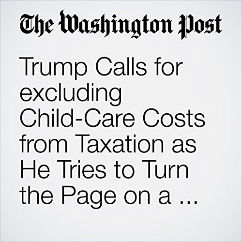 Trump Calls for excluding Child-Care Costs from Taxation as He Tries to Turn the Page on a Bruising Week audiobook cover art
