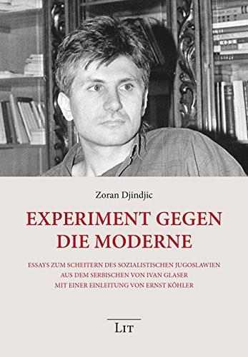 Experiment gegen die Moderne: Essays zum Scheitern des sozialistischen Jugoslawien. Aus dem Serbischen von Ivan Glaser. Mit einer Einleitung von Ernst Köhler