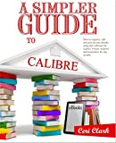 A Simpler Guide to Calibre: How to organize, edit and convert your eBooks using free software for readers, writers, students and researchers for any eReader (Simpler Guides) (English Edition)