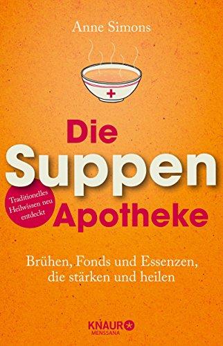 Die Suppen-Apotheke: Brühen, Fonds und Essenzen, die stärken und heilen (Natürlich heilen mit Hausmitteln)