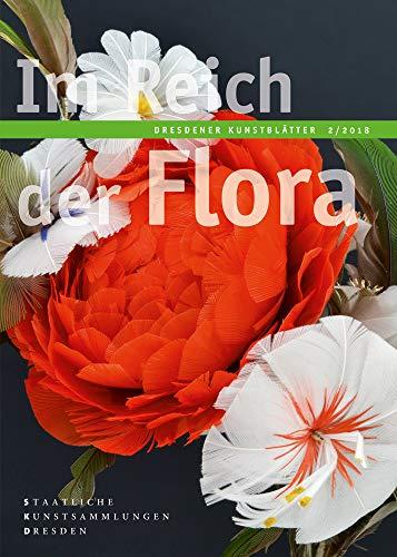 Dresdener Kunstblätter: 2/2018 – Im Reich der Flora (Dresdener Kunstblätter / Vierteljahreszeitschrift der Staatlichen Kunstsammlungen Dresden)