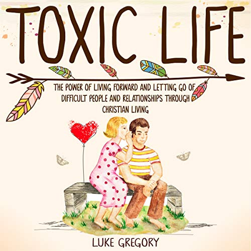 Toxic Life: The Power of Living Forward and Letting Go of Difficult People and Relationships Through Christian Living audiobook cover art
