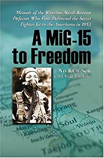 A MiG-15 to Freedom: Memoir of the Wartime North Korean Defector Who First Delivered the Secret Fighter Jet to the America...