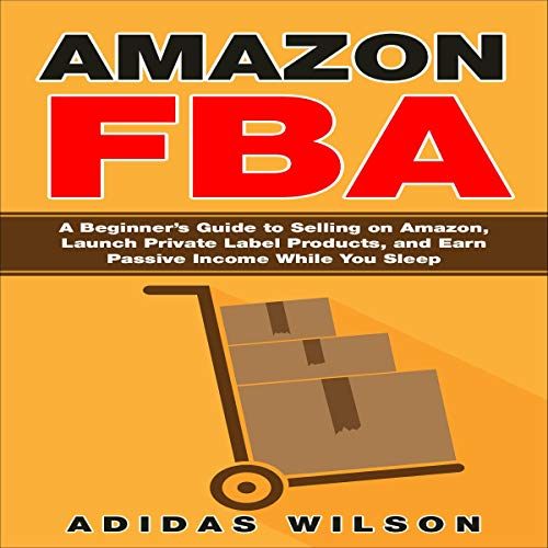Amazon FBA: A Beginner's Guide to Selling on Amazon, Launch Private Label Products, and Earn Passive Income While You Sleep