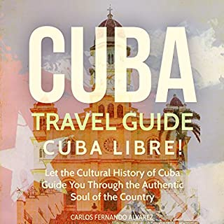 Cuba Travel Guide: Cuba Libre! Let the Cultural History of Cuba Guide You Through the Authentic Soul of the Country audiobook cover art