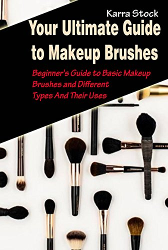 Your Ultimate Guide to Makeup Brushes: Beginner's Guide to Basic Makeup Brushes and Different Types And Their Uses (English Edition)