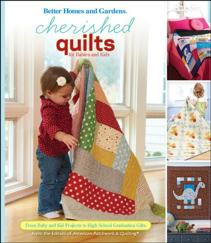 Cherished Quilts for Babies and Kids: From Baby and Kid Projects to High School Graduation Gifts (Better Homes and Gardens Crafts)