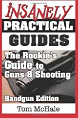 The Rookie's Guide to Guns and Shooting, Handgun Edition: What you need to know to buy, shoot and care for a handgun by McHale, Tom (2013) Paperback Paperback