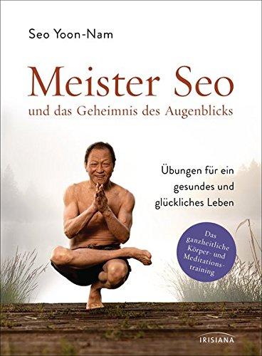 Meister Seo und das Geheimnis des Augenblicks: Übungen für ein gesundes und glückliches Leben - Das ganzheitliche Körper- und Meditationstraining