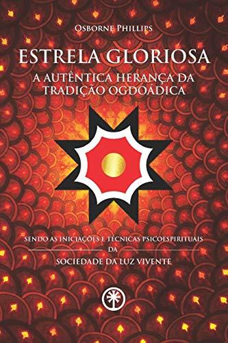 ESTRELA GLORIOSA - A Autêntica Herança da Tradição Ogdoádica: Sendo as Iniciações e Técnicas Psicoespirituais da Sociedade da Luz Vivente