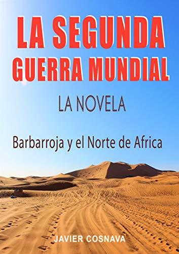 LA SEGUNDA GUERRA MUNDIAL, la novela: (Barbarroja y el Norte de África) (2ª Guerra Mundial novelada)
