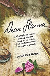 Dear Hanna: A biography of pacifist Martin J. Zimmer based on his letters from the Eastern Front during World War II