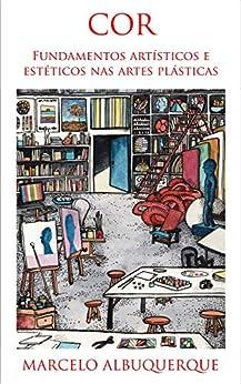Cor: fundamentos artísticos e estéticos nas artes plásticas (Portuguese Edition) by [Marcelo Albuquerque]