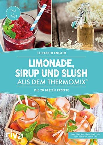 Limonade, Sirup und Slush aus dem Thermomix®: Die 70 besten Rezepte
