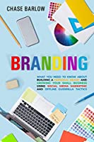 Branding: What You Need to Know About Building a Personal Brand and Growing Your Small Business Using Social Media Marketing and Offline Guerrilla Tactics Front Cover