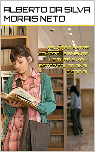 RELAÇÃO ENTRE COMPROMETIMENTO; LEITURA E MAL-ESTAR EDUCACIONAL E SOCIAL (EDUCAÇÃO Livro 1)