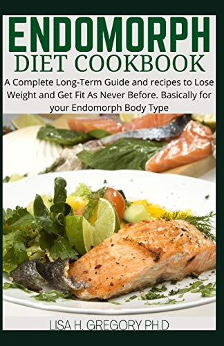 ENDOMORPH DIET COOBOOK: A COMPLETE LONG TIME GUIDE AND RECIPES TO LOSE WEIGHT AND GET FIT AS NEVER BEFORE. BASICALLY FOR YOUR ENDOMORPH BODY TYPE