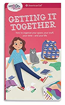 A Smart Girl s Guide  Getting It Together  How to Organize Your Space Your Stuff Your Time--and Your Life  Smart Girl s Guide To..