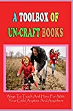 A Toolbox Of Un-Craft Books: Ways To Teach And Have Fun With Your Child Anytime And Anywhere: Fun Family Activities At Home (English Edition)