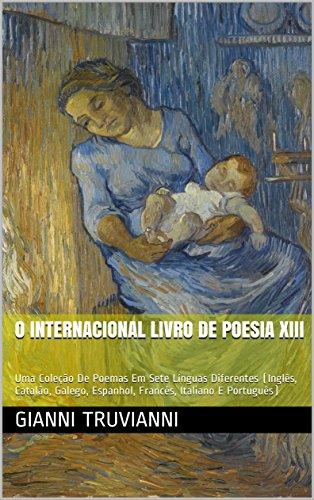 O Internacional Livro De Poesia XIII: Uma Coleção De Poemas Em Sete Línguas Diferentes (Inglês, Catalão, Galego, Espanhol, Francês, Italiano E Português) (Portuguese Edition)