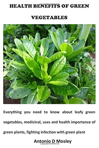 HEALTH BENEFITS OF GREEN VEGETABLES: Everything you need to know about leafy green vegetables, medicinal, uses and health importance of green plants, fighting infection with green plant