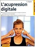 L'acupression digitale - Soigner les maux de tous les jours et soulager les douleurs par simple pression des doigts, retrouver énergie et calme intérieur en quelques minutes