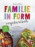Familie in Form - vegetarisch: 150 Rezepte - Fit werden, schlank bleiben - Ernährungstipps - Für Lebensfreude mit Genuss I Von Stiftung Warentest
