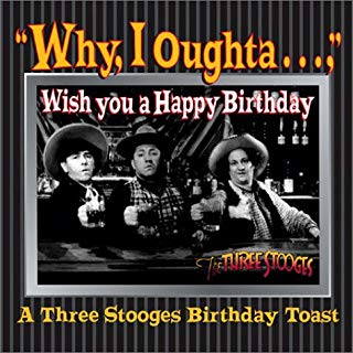 Why, I Oughta ... Wish You A Happy Bday : A 3 Stooges Bday Toast
